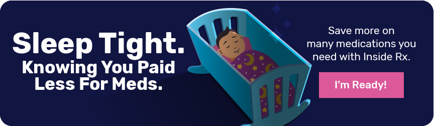 Sleep Tight. Knowing you paid less for meds. Save more on many medications you need with Inside Rx. I'm Ready!