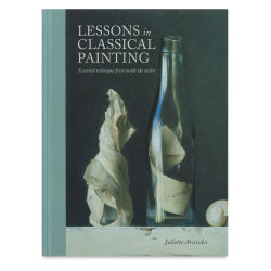 Lessons in Classical Painting: Essential Techniques from Inside the Atelier - Hardcover