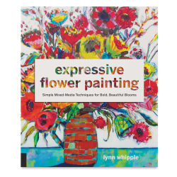 Expressive Flower Painting: Simple Mixed-Media Techniques for Bold, Beautiful Blooms