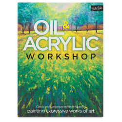 Oil and Acrylic Workshop-Classic and Contemporary Techniques for Painting Colorful, Expressive Work