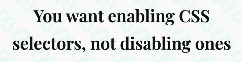 You want enabling CSS selectors, not disabling ones