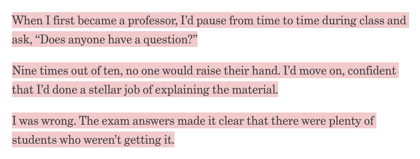 """When I first became a professor, I'd pause from time to time during class and ask, """"Does anyone have a question?""""  Nine times out of ten, no one would raise their hand. I'd move on, confident that I'd done a stellar job of explaining the material.  I was wrong. The exam answers made it clear that there were plenty of students who weren't getting it."""