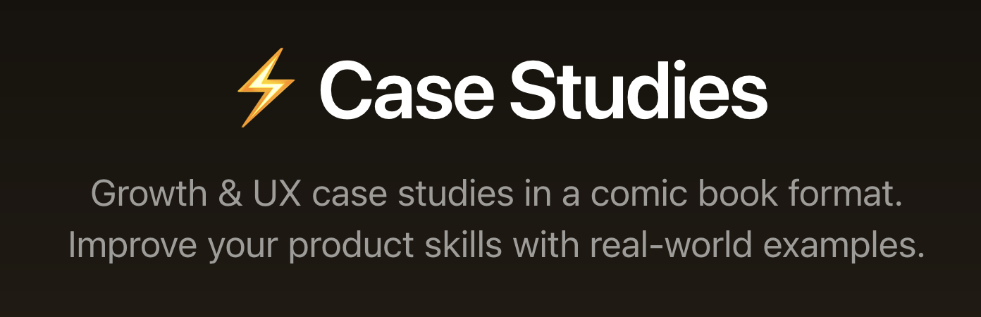 Case Studies – Growth & UX case studies in a comic book format. Improve your product skills with real-world examples.