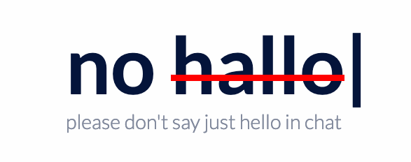No hallo. Please don't say just hello in chat