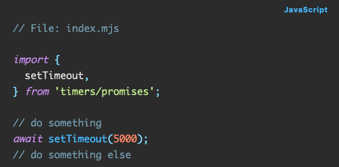 Javascript code:  import {   setTimeout, } from 'timers/promises';  // do something await setTimeout(5000); // do something else