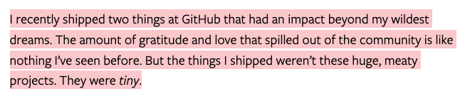 I recently shipped two things at GitHub that had an impact beyond my wildest dreams. The amount of gratitude and love that spilled out of the community is like nothing I've seen before. But the things I shipped weren't these huge, meaty projects. They were tiny.
