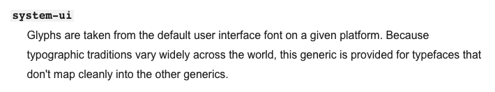 system-ui – Glyphs are taken from the default user interface font on a given platform. Because typographic traditions vary widely across the world, this generic is provided for typefaces that don't map cleanly into the other generics.