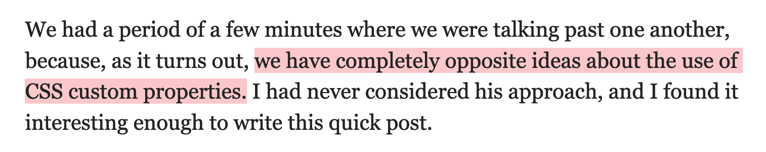 We had a period of a few minutes where we were talking past one another, because, as it turns out, we have completely opposite ideas about the use of CSS custom properties. I had never considered his approach, and I found it interesting enough to write this quick post.