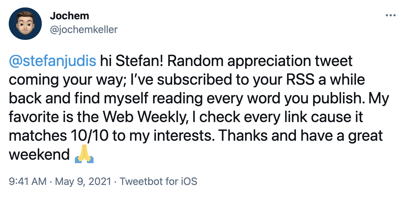 Tweet from Jochem: @stefanjudis  hi Stefan! Random appreciation tweet coming your way; I've subscribed to your RSS a while back and find myself reading every word you publish. My favorite is the Web Weekly, I check every link cause it matches 10/10 to my interests. Thanks and have a great weekend Folded hands