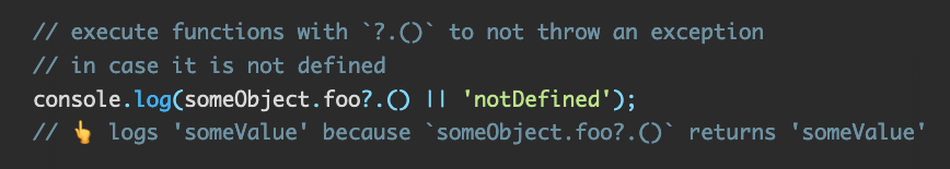 Source code: // execute functions with `?.()` to not throw an exception // in case it is not defined console.log(someObject.foo?.() || 'notDefined');  // 👆 logs 'someValue' because `someObject.foo?.()` returns 'someValue'
