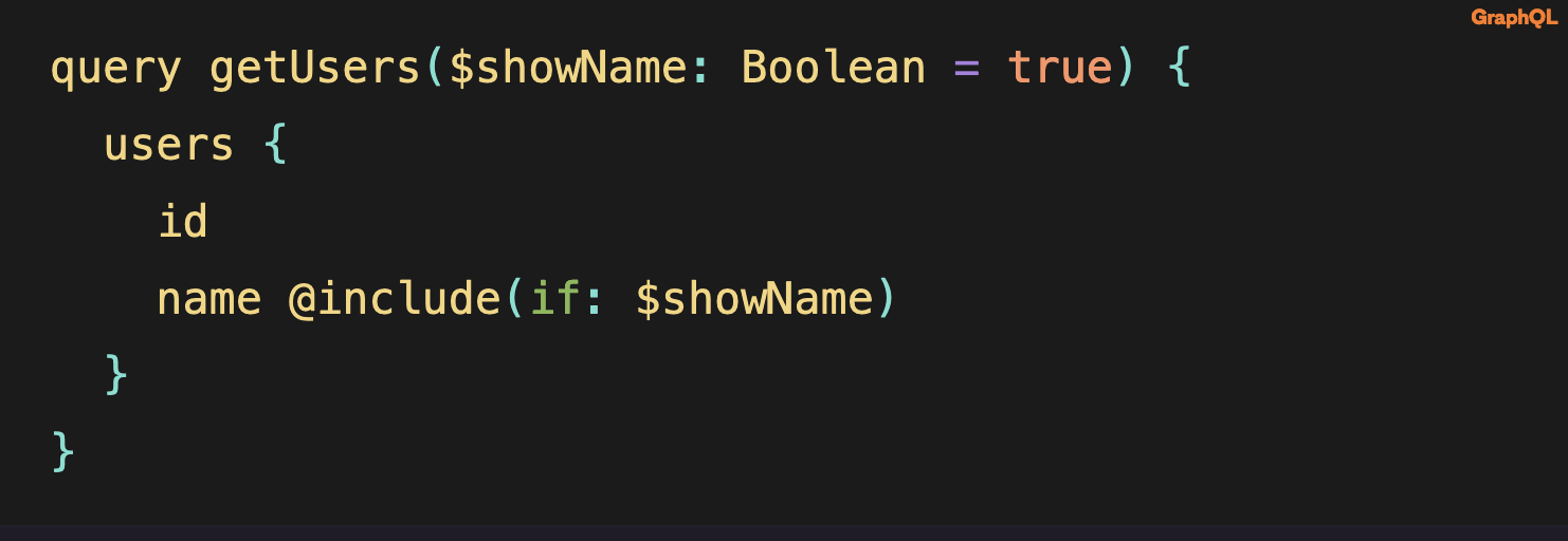 Source code: query getUsers($showName: Boolean = true) {   users {     id     name @include(if: $showName)   } }