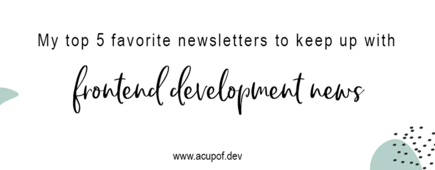 """""""My top 5 favorite newsletter to keep up with frontend development news"""" by www.acupof.dev"""