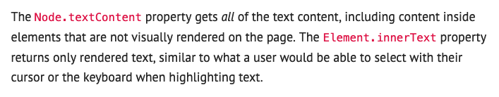 The Node.textContent property gets all of the text content, including content inside elements that are not visually rendered on the page. The Element.innerText property returns only rendered text, similar to what a user would be able to select with their cursor or the keyboard when highlighting text.