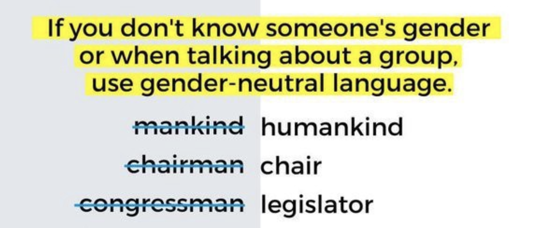 If you don't know someone's gender or when talking about a group use gender-neutral language.