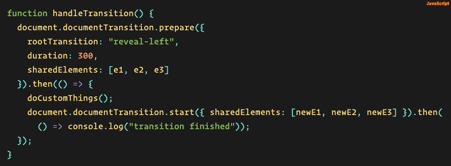 """Source code: function handleTransition() {   document.documentTransition.prepare({ rootTransition: """"reveal-left"""", duration: 300, sharedElements: [e1, e2, e3] }).then(() => { doCustomThings(); document.documentTransition.start({ sharedElements: [newE1, newE2, newE3] }).then(() => console.log(""""transition finished"""")); }); }"""