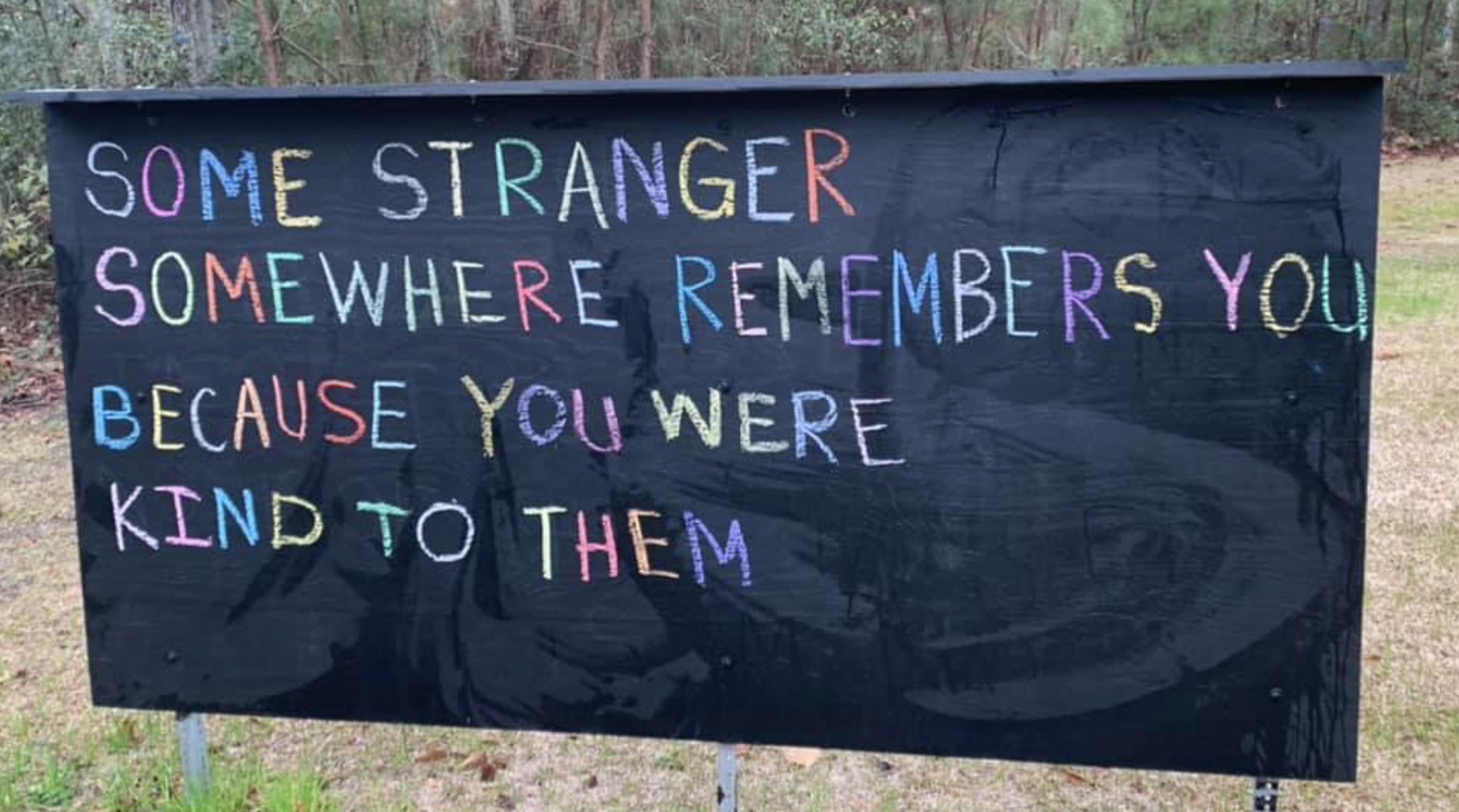 """""""Some stranger somewhere remembers you because you were kind to them"""" written on a sign with chalk"""