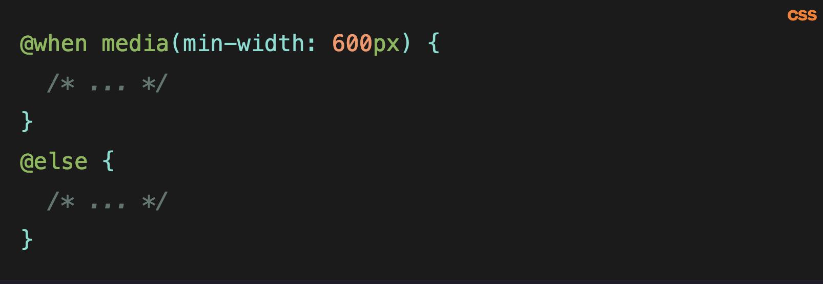 Source code: @when media(min-width: 600px) {   /* ... */  } @else {   /* ... */  }