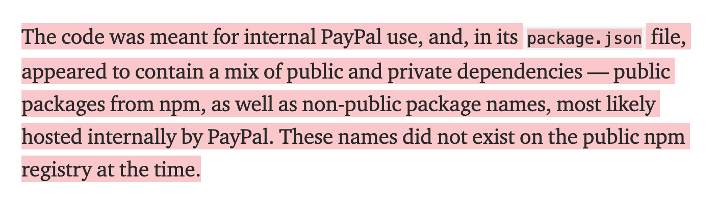 The code was meant for internal PayPal use, and, in its package.json file, appeared to contain a mix of public and private dependencies — public packages from npm, as well as non-public package names, most likely hosted internally by PayPal. These names did not exist on the public npm registry at the time.