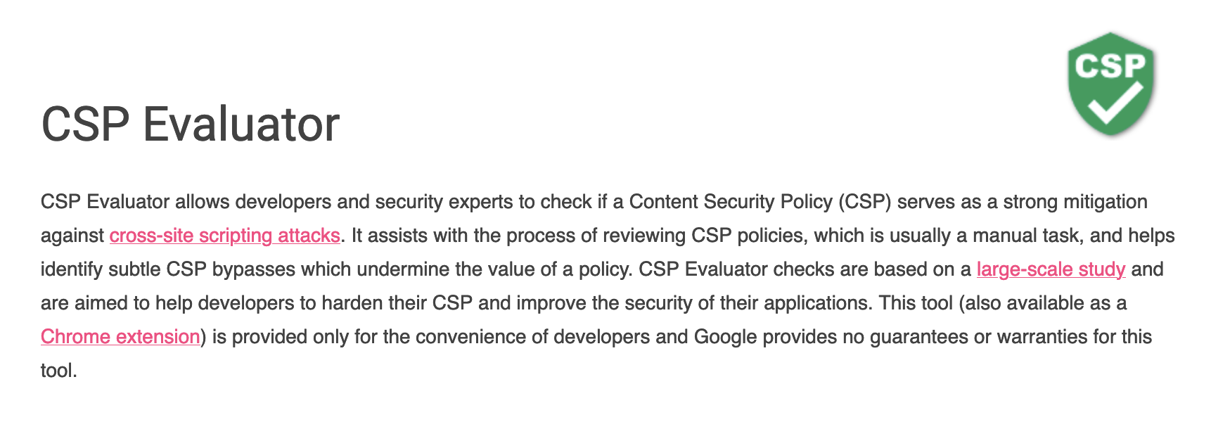 CSP Evaluator allows developers and security experts to check if a Content Security Policy (CSP) serves as a strong mitigation against cross-site scripting attacks. It assists with the process of reviewing CSP policies, which is usually a manual task, and helps identify subtle CSP bypasses which undermine the value of a policy. CSP Evaluator checks are based on a large-scale study and are aimed to help developers to harden their CSP and improve the security of their applications. This tool (also available as a Chrome extension) is provided only for the convenience of developers and Google provides no guarantees or warranties for this tool.