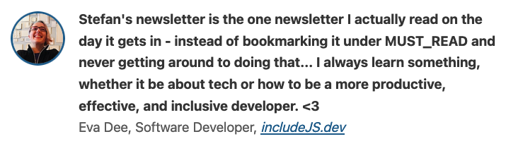 Stefan's newsletter is the one newsletter I actually read on the day it gets in - instead of bookmarking it under MUST_READ and never getting around to doing that... I always learn something, whether it be about tech or how to be a more productive, effective, and inclusive developer. <3