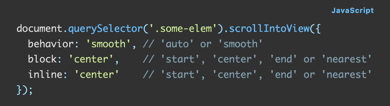 Source code: document.querySelector('.some-elem').scrollIntoView({   behavior: 'smooth', // 'auto' or 'smooth'   block: 'center',    // 'start', 'center', 'end' or 'nearest'   inline: 'center'    // 'start', 'center', 'end' or 'nearest' });