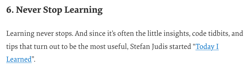 """6. Never Stop Learning  Learning never stops. And since it's often the little insights, code tidbits, and tips that turn out to be the most useful, Stefan Judis started """"Today I Learned""""."""