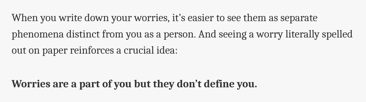 When you write down your worries, it's easier to see them as separate phenomena distinct from you as a person. And seeing a worry literally spelled out on paper reinforces a crucial idea:  Worries are a part of you but they don't define you.