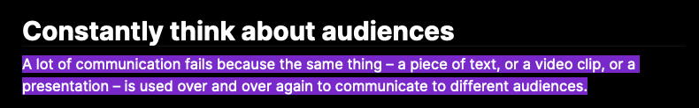 Constantly think about audiences  A lot of communication fails because the same thing – a piece of text, or a video clip, or a presentation – is used over and over again to communicate to different audiences.