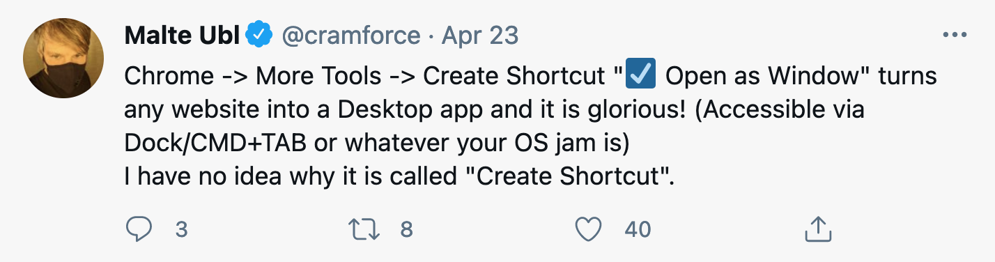 """Chrome -> More Tools -> Create Shortcut """" ☑️  Open as Window"""" turns any website into a Desktop app and it is glorious! (Accessible via Dock/CMD+TAB or whatever your OS jam is) I have no idea why it is called """"Create Shortcut""""."""