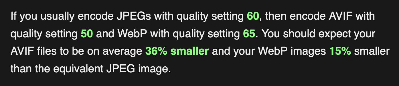 If you usually encode JPEGs with quality setting 60, then encode AVIF with quality setting 50 and WebP with quality setting 65. You should expect your AVIF files to be on average 36% smaller and your WebP images 15% smaller than the equivalent JPEG image.