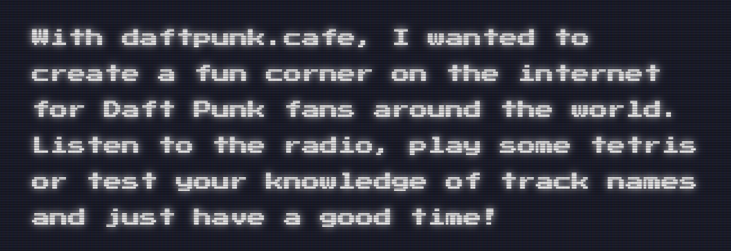 With daftpunk.cafe, I wanted to create a fun corner on the internet for Daft Punk fans around the world. Listen to the radio, play some tetris or test your knowledge of track names and just have a good time!