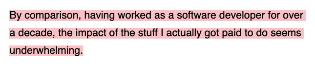 By comparison, having worked as a software developer for over a decade, the impact of the stuff I actually got paid to do seems underwhelming.