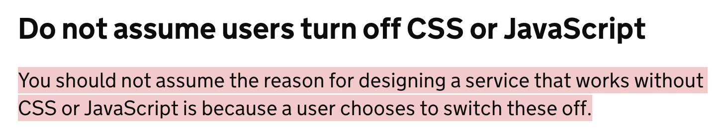 Do not assume users turn off CSS or JavaScript – You should not assume the reason for designing a service that works without CSS or JavaScript is because a user chooses to switch these off.