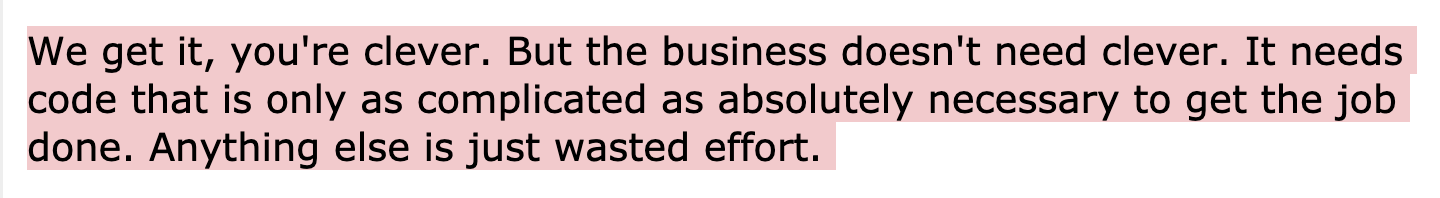 We get it, you're clever. But the business doesn't need clever. It needs code that is only as complicated as absolutely necessary to get the job done. Anything else is just wasted effort.