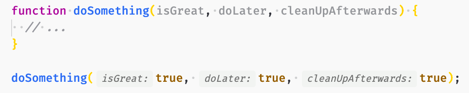 Source code with annotations: function doSomething(isGreat, doLater, cleanUpAfterwards) {   // ... }  doSomething(isGreat: true, doLater: true, cleanUpAfterwards: true);