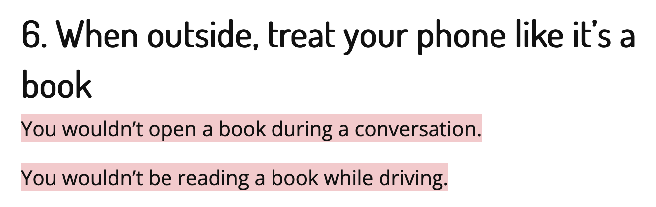 When outside treat your phone like it's a book. You wouldn't open a book during a conversation. You wouldn't be reading a book while driving.