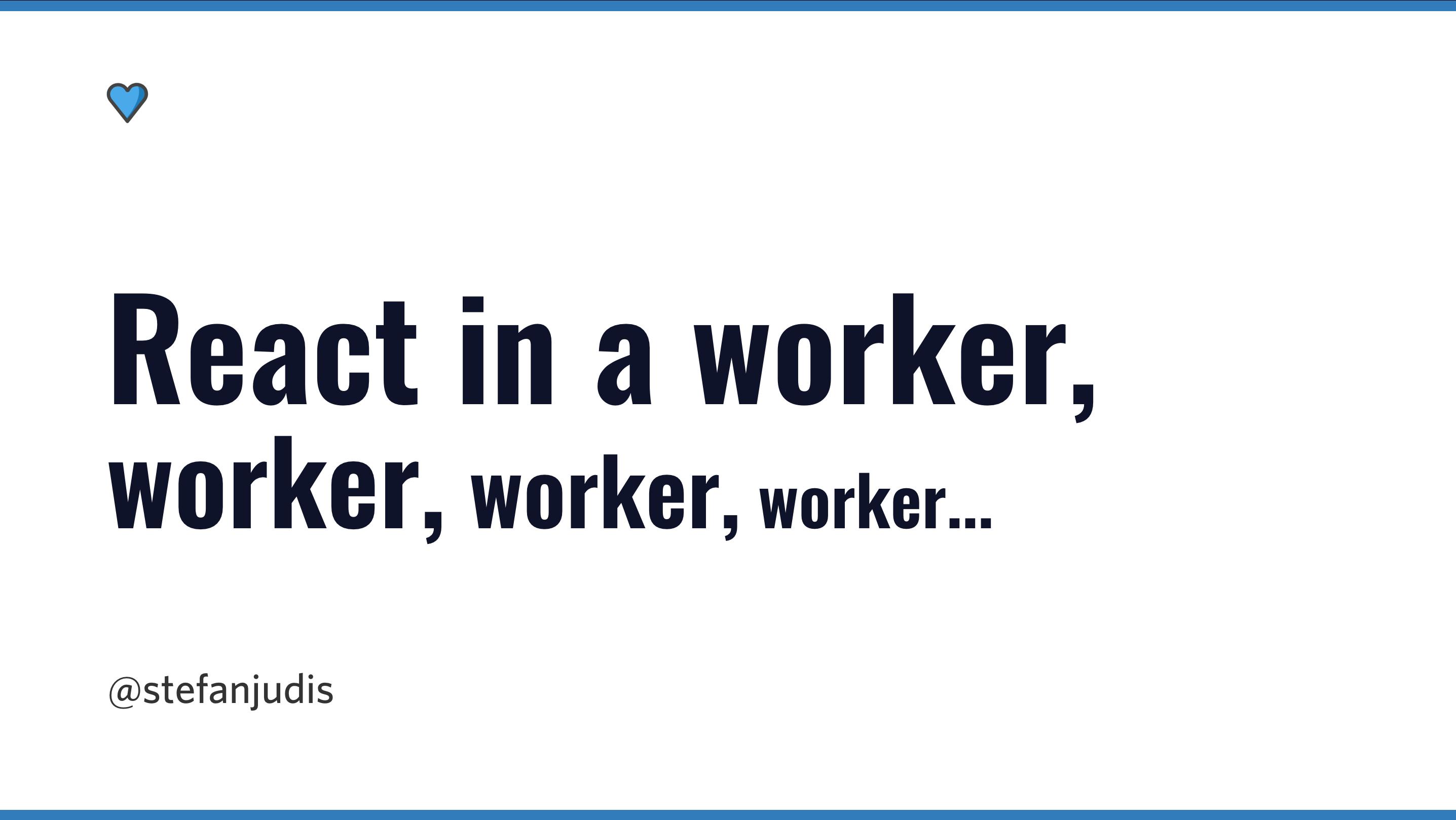 React in a worker, worker, worker...