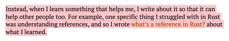 Instead, when I learn something that helps me, I write about it so that it can help other people too. For example, one specific thing I struggled with in Rust was understanding references, and so I wrote what's a reference in Rust? about what I learned.