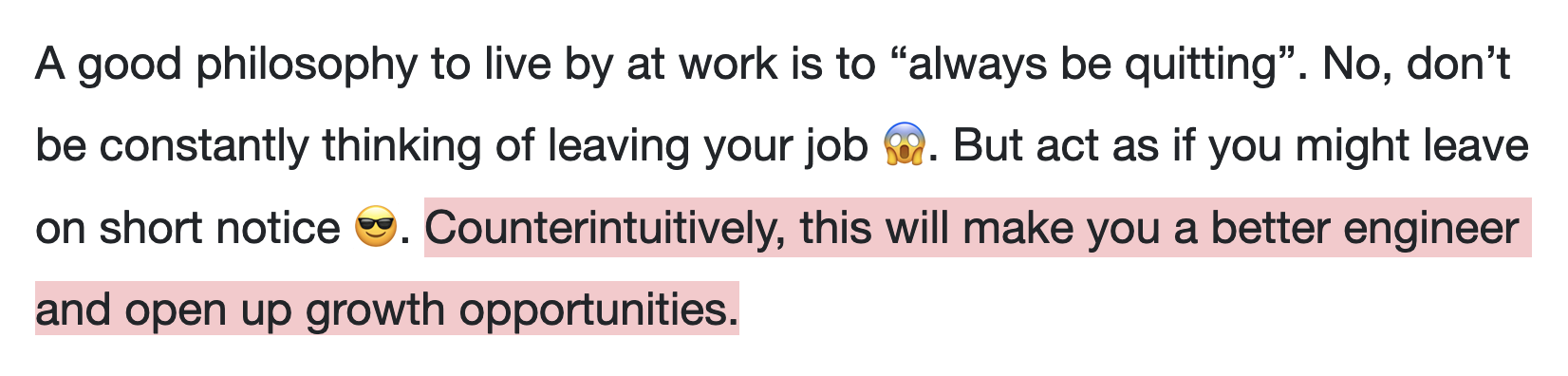"""A good philosophy to live by at work is to """"always be quitting"""". No, don't be constantly thinking of leaving your job 😱. But act as if you might leave on short notice 😎. Counterintuitively, this will make you a better engineer and open up growth opportunities."""