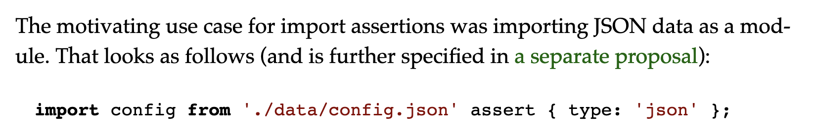 The motivating use case for import assertions was importing JSON data as a module. That looks as follows (and is further specified in a separate proposal):  import config from './data/config.json' assert { type: 'json' };
