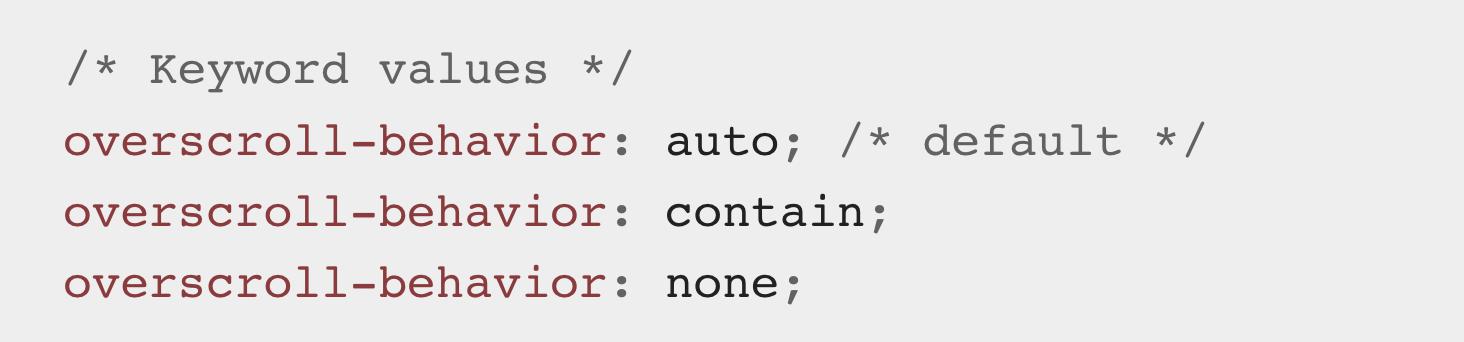 Source code: /* Keyword values */ overscroll-behavior: auto; /* default */ overscroll-behavior: contain; overscroll-behavior: none;