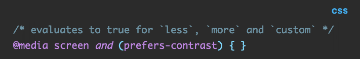 Source code: /* evaluates to true for `less`, `more` and `custom` */ @media screen and (prefers-contrast) { }