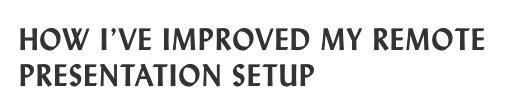 How I've improve my remote presentation setup