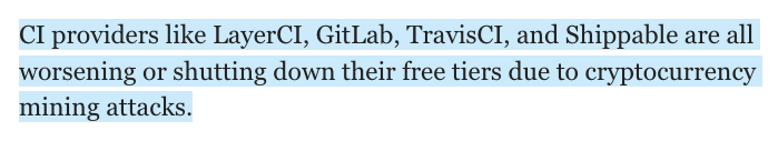 CI providers like LayerCI, GitLab, TravisCI, and Shippable are all worsening or shutting down their free tiers due to cryptocurrency mining attacks.