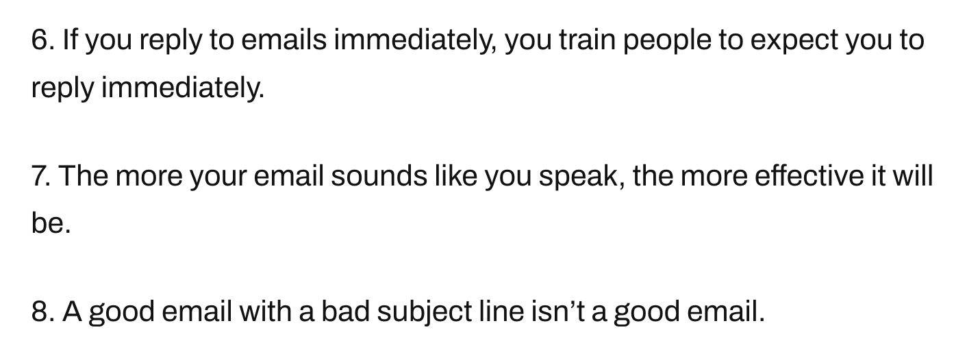 6. If you reply to emails immediately, you train people to expect you to reply immediately.  7. The more your email sounds like you speak, the more effective it will be.  8. A good email with a bad subject line isn't a good email.