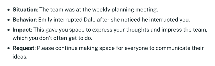 List: Situation, The team was at the weekly planning meeting; Behavior, Emily interrupted Dale after she noticed he interrupted you; Impact, This gave you space to express your thoughts and impress the team, which you don't often get to do; Request, Please continue making space for everyone to communicate their ideas.