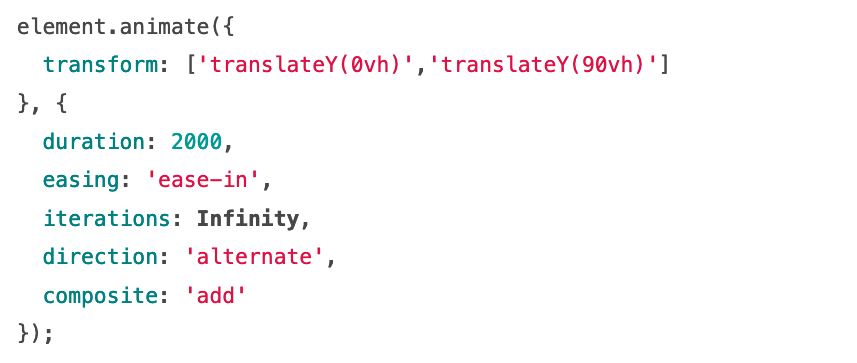 Source code: element.animate({   transform: ['translateY(0vh)','translateY(90vh)'] }, {   duration: 2000,   easing: 'ease-in',   iterations: Infinity,   direction: 'alternate',   composite: 'add' });