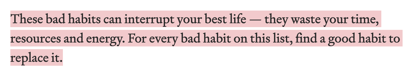 These bad habits can interrupt your best life — they waste your time, resources and energy. For every bad habit on this list, find a good habit to replace it.