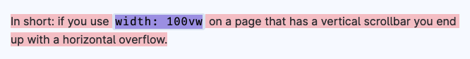 In short: if you use width: 100vw on a page that has a vertical scrollbar you end up with a horizontal overflow.