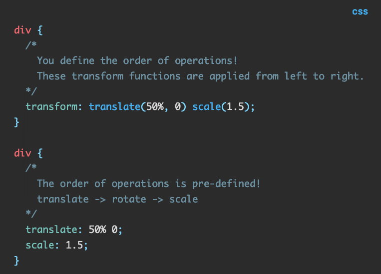 Source code: div {   /*      You define the order of operations!     These transform functions are applied from left to right.   */   transform: translate(50%, 0) scale(1.5); }  div {   /*      The order of operations is pre-defined!     translate -> rotate -> scale   */   translate: 50% 0;   scale: 1.5; }